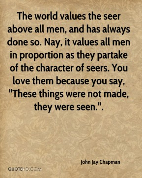 """John Jay Chapman  - The world values the seer above all men, and has always done so. Nay, it values all men in proportion as they partake of the character of seers. You love them because you say, """"These things were not made, they were seen.""""."""