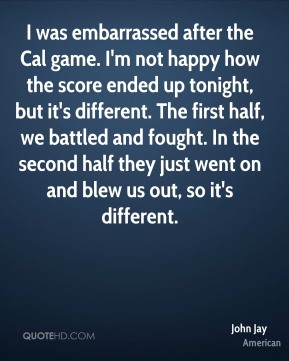 I was embarrassed after the Cal game. I'm not happy how the score ended up tonight, but it's different. The first half, we battled and fought. In the second half they just went on and blew us out, so it's different.