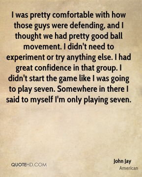 I was pretty comfortable with how those guys were defending, and I thought we had pretty good ball movement. I didn't need to experiment or try anything else. I had great confidence in that group. I didn't start the game like I was going to play seven. Somewhere in there I said to myself I'm only playing seven.