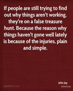 If people are still trying to find out why things aren't working, they're on a false treasure hunt. Because the reason why things haven't gone well lately is because of the injuries, plain and simple.