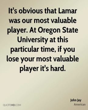 John Jay  - It's obvious that Lamar was our most valuable player. At Oregon State University at this particular time, if you lose your most valuable player it's hard.