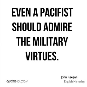 John Keegan - Even a pacifist should admire the military virtues.