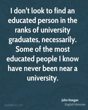 I don't look to find an educated person in the ranks of university graduates, necessarily. Some of the most educated people I know have never been near a university.
