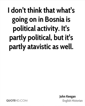 John Keegan - I don't think that what's going on in Bosnia is political activity. It's partly political, but it's partly atavistic as well.