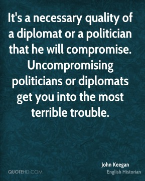 It's a necessary quality of a diplomat or a politician that he will compromise. Uncompromising politicians or diplomats get you into the most terrible trouble.