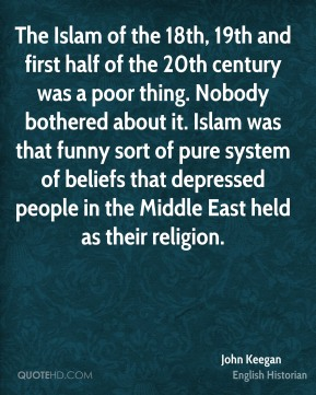 John Keegan - The Islam of the 18th, 19th and first half of the 20th century was a poor thing. Nobody bothered about it. Islam was that funny sort of pure system of beliefs that depressed people in the Middle East held as their religion.