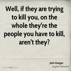 Well, if they are trying to kill you, on the whole they're the people you have to kill, aren't they?