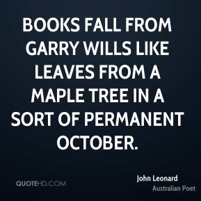 John Leonard - Books fall from Garry Wills like leaves from a maple tree in a sort of permanent October.