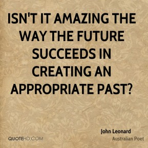 John Leonard - Isn't it amazing the way the future succeeds in creating an appropriate past?
