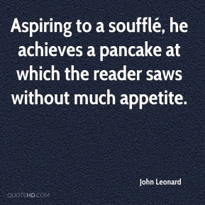 John Leonard  - Aspiring to a soufflé, he achieves a pancake at which the reader saws without much appetite.