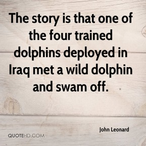 John Leonard  - The story is that one of the four trained dolphins deployed in Iraq met a wild dolphin and swam off.