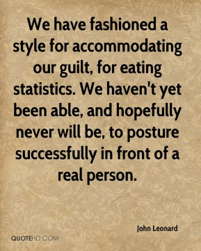 John Leonard  - We have fashioned a style for accommodating our guilt, for eating statistics. We haven't yet been able, and hopefully never will be, to posture successfully in front of a real person.