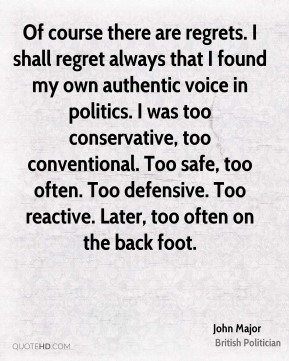 John Major - Of course there are regrets. I shall regret always that I found my own authentic voice in politics. I was too conservative, too conventional. Too safe, too often. Too defensive. Too reactive. Later, too often on the back foot.
