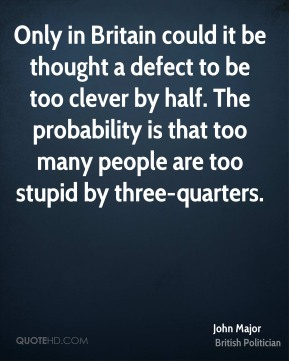 John Major - Only in Britain could it be thought a defect to be too clever by half. The probability is that too many people are too stupid by three-quarters.
