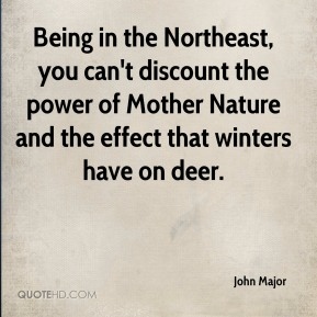 John Major  - Being in the Northeast, you can't discount the power of Mother Nature and the effect that winters have on deer.