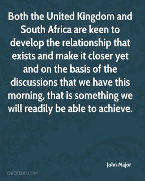 Both the United Kingdom and South Africa are keen to develop the relationship that exists and make it closer yet and on the basis of the discussions that we have this morning, that is something we will readily be able to achieve.