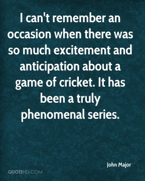 John Major  - I can't remember an occasion when there was so much excitement and anticipation about a game of cricket. It has been a truly phenomenal series.