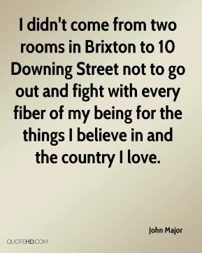 I didn't come from two rooms in Brixton to 10 Downing Street not to go out and fight with every fiber of my being for the things I believe in and the country I love.