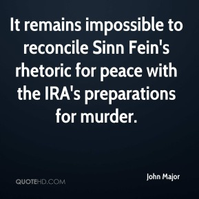 John Major  - It remains impossible to reconcile Sinn Fein's rhetoric for peace with the IRA's preparations for murder.