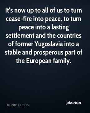 It's now up to all of us to turn cease-fire into peace, to turn peace into a lasting settlement and the countries of former Yugoslavia into a stable and prosperous part of the European family.