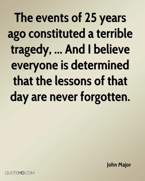 The events of 25 years ago constituted a terrible tragedy, ... And I believe everyone is determined that the lessons of that day are never forgotten.