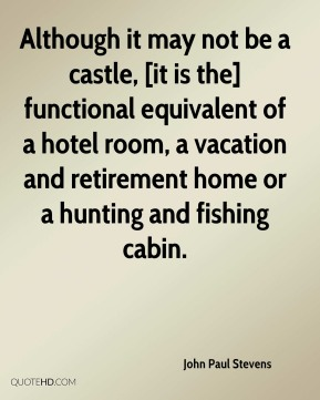 John Paul Stevens  - Although it may not be a castle, [it is the] functional equivalent of a hotel room, a vacation and retirement home or a hunting and fishing cabin.