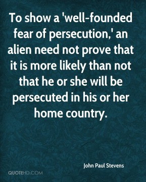 John Paul Stevens - To show a 'well-founded fear of persecution,' an alien need not prove that it is more likely than not that he or she will be persecuted in his or her home country.