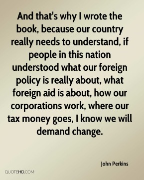 And that's why I wrote the book, because our country really needs to understand, if people in this nation understood what our foreign policy is really about, what foreign aid is about, how our corporations work, where our tax money goes, I know we will demand change.