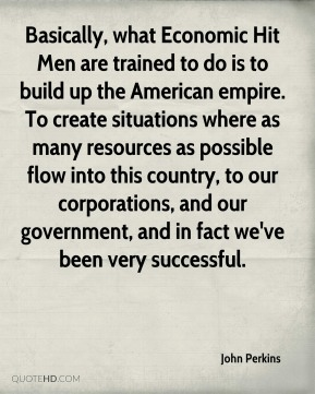 Basically, what Economic Hit Men are trained to do is to build up the American empire. To create situations where as many resources as possible flow into this country, to our corporations, and our government, and in fact we've been very successful.