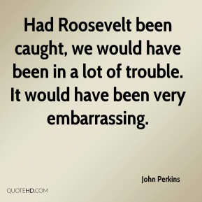 Had Roosevelt been caught, we would have been in a lot of trouble. It would have been very embarrassing.