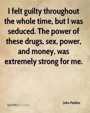 I felt guilty throughout the whole time, but I was seduced. The power of these drugs, sex, power, and money, was extremely strong for me.