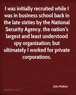 John Perkins - I was initially recruited while I was in business school back in the late sixties by the National Security Agency, the nation's largest and least understood spy organization; but ultimately I worked for private corporations.