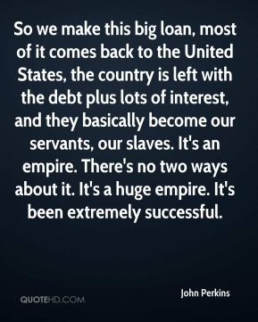So we make this big loan, most of it comes back to the United States, the country is left with the debt plus lots of interest, and they basically become our servants, our slaves. It's an empire. There's no two ways about it. It's a huge empire. It's been extremely successful.