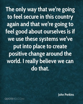 The only way that we're going to feel secure in this country again and that we're going to feel good about ourselves is if we use these systems we've put into place to create positive change around the world. I really believe we can do that.
