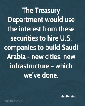 John Perkins - The Treasury Department would use the interest from these securities to hire U.S. companies to build Saudi Arabia - new cities, new infrastructure - which we've done.