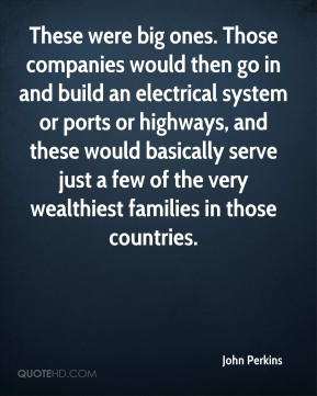 These were big ones. Those companies would then go in and build an electrical system or ports or highways, and these would basically serve just a few of the very wealthiest families in those countries.