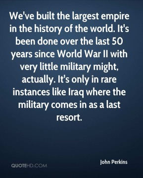 John Perkins - We've built the largest empire in the history of the world. It's been done over the last 50 years since World War II with very little military might, actually. It's only in rare instances like Iraq where the military comes in as a last resort.