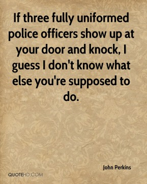 If three fully uniformed police officers show up at your door and knock, I guess I don't know what else you're supposed to do.