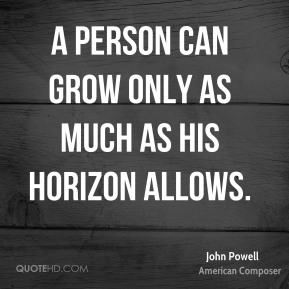 John Powell - A person can grow only as much as his horizon allows.