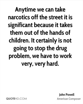 John Powell - Anytime we can take narcotics off the street it is significant because it takes them out of the hands of children. It certainly is not going to stop the drug problem, we have to work very, very hard.