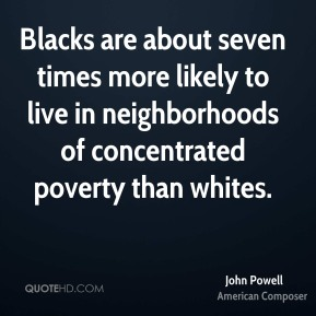 John Powell - Blacks are about seven times more likely to live in neighborhoods of concentrated poverty than whites.