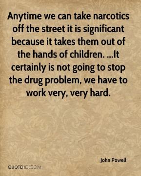 John Powell  - Anytime we can take narcotics off the street it is significant because it takes them out of the hands of children. ...It certainly is not going to stop the drug problem, we have to work very, very hard.