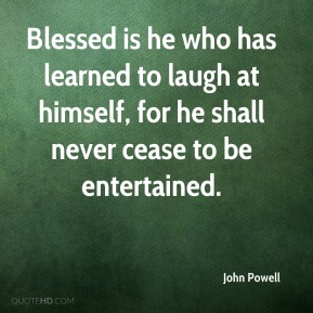 John Powell  - Blessed is he who has learned to laugh at himself, for he shall never cease to be entertained.