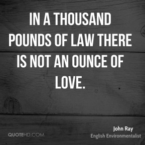 John Ray - In a thousand pounds of law there is not an ounce of love.