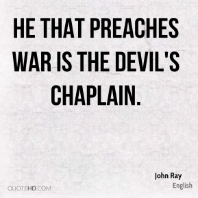 John Ray  - He that preaches war is the devil's chaplain.
