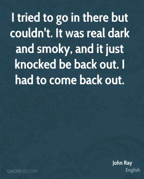 John Ray  - I tried to go in there but couldn't. It was real dark and smoky, and it just knocked be back out. I had to come back out.