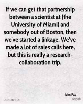 John Ray  - If we can get that partnership between a scientist at (the University of Miami) and somebody out of Boston, then we've started a linkage. We've made a lot of sales calls here, but this is really a research-collaboration trip.