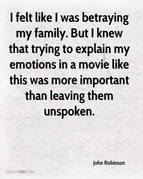 John Robinson - I felt like I was betraying my family. But I knew that trying to explain my emotions in a movie like this was more important than leaving them unspoken.