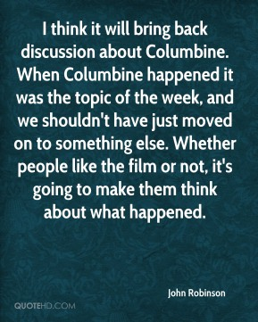 John Robinson - I think it will bring back discussion about Columbine. When Columbine happened it was the topic of the week, and we shouldn't have just moved on to something else. Whether people like the film or not, it's going to make them think about what happened.