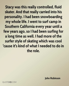 John Robinson  - Stacy was this really controlled, fluid skater. And that really carried into his personality. I had been snowboarding my whole life. I went to surf camp in Southern California every year until a few years ago, so I had been surfing for a long time as well. I had more of the surfer style of skating which was cool 'cause it's kind of what I needed to do in the role.